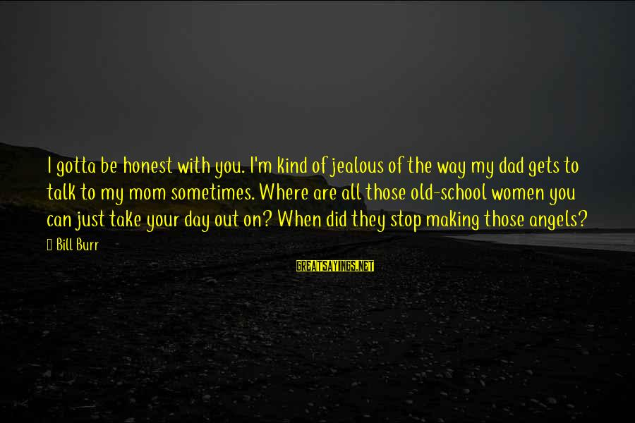 Making Your Ex Jealous Sayings By Bill Burr: I gotta be honest with you. I'm kind of jealous of the way my dad