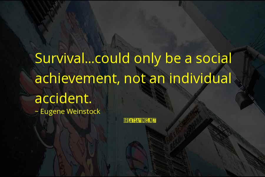 Makying Sayings By Eugene Weinstock: Survival...could only be a social achievement, not an individual accident.