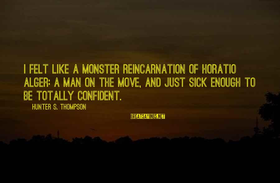 Makying Sayings By Hunter S. Thompson: I felt like a monster reincarnation of Horatio Alger: A man on the move, and