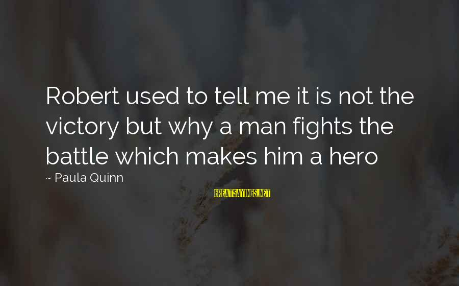 Makying Sayings By Paula Quinn: Robert used to tell me it is not the victory but why a man fights