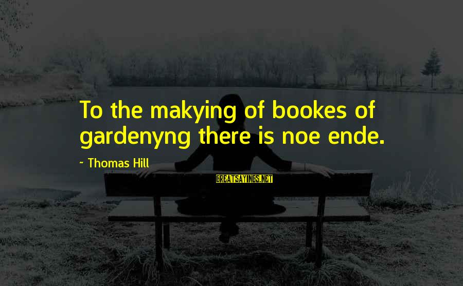 Makying Sayings By Thomas Hill: To the makying of bookes of gardenyng there is noe ende.