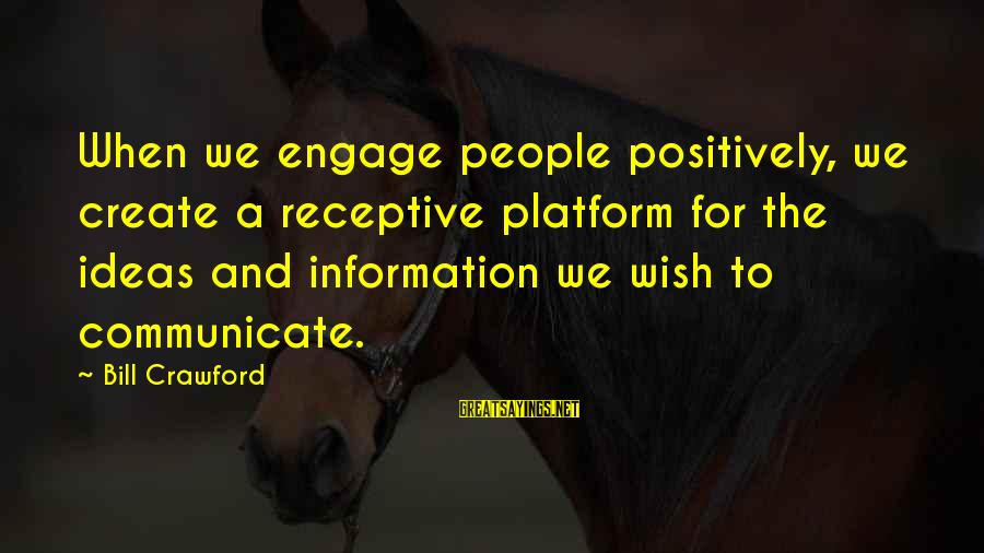 Mala Rodriguez Sayings By Bill Crawford: When we engage people positively, we create a receptive platform for the ideas and information
