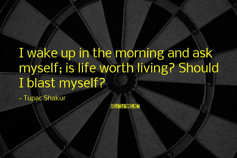 Malazan Bonehunters Sayings By Tupac Shakur: I wake up in the morning and ask myself; is life worth living? Should I