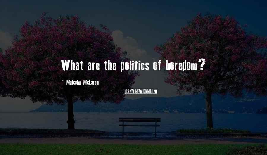 Malcolm McLaren Sayings: What are the politics of boredom?