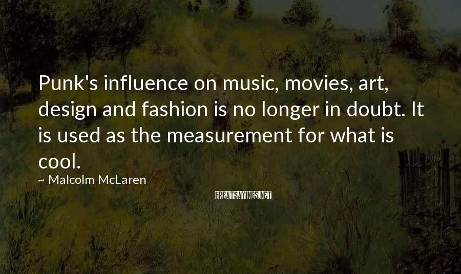 Malcolm McLaren Sayings: Punk's influence on music, movies, art, design and fashion is no longer in doubt. It