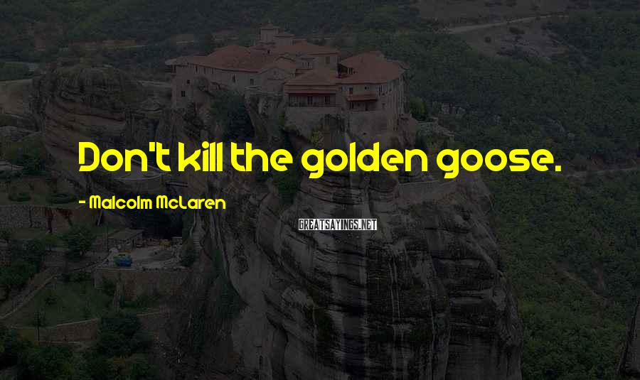Malcolm McLaren Sayings: Don't kill the golden goose.