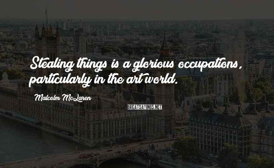 Malcolm McLaren Sayings: Stealing things is a glorious occupations, particularly in the art world.