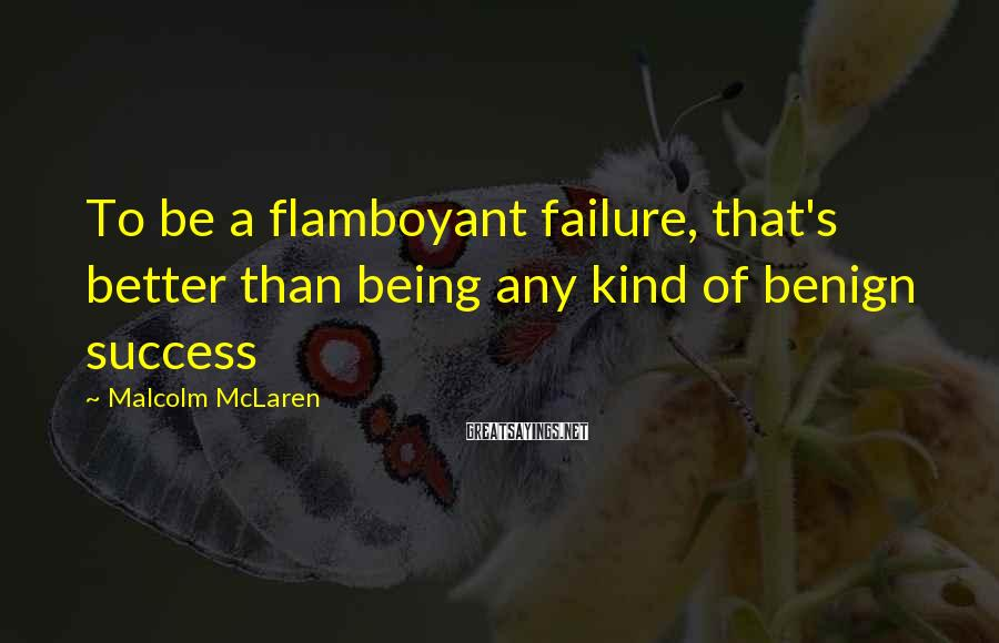 Malcolm McLaren Sayings: To be a flamboyant failure, that's better than being any kind of benign success