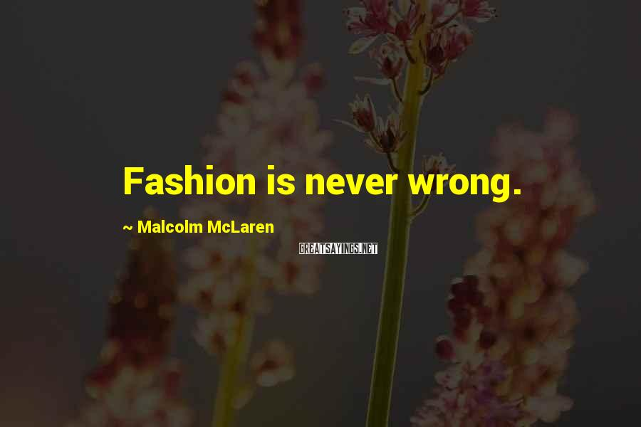 Malcolm McLaren Sayings: Fashion is never wrong.