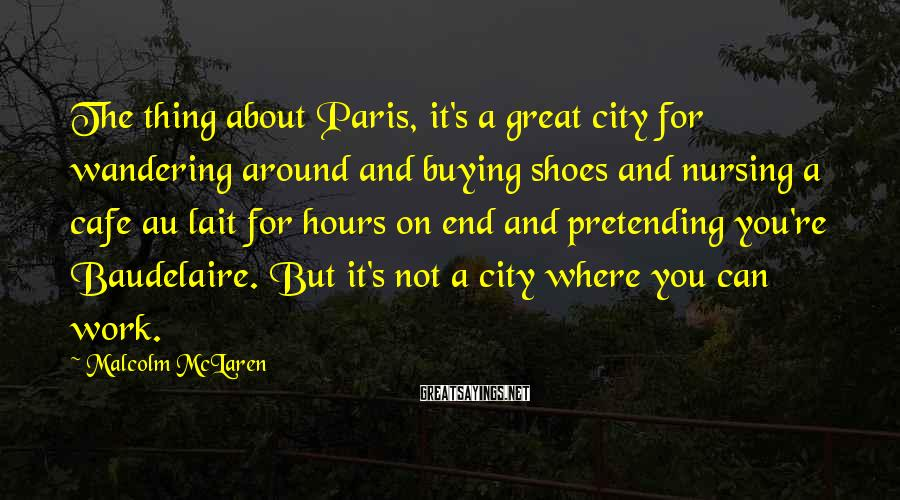 Malcolm McLaren Sayings: The thing about Paris, it's a great city for wandering around and buying shoes and