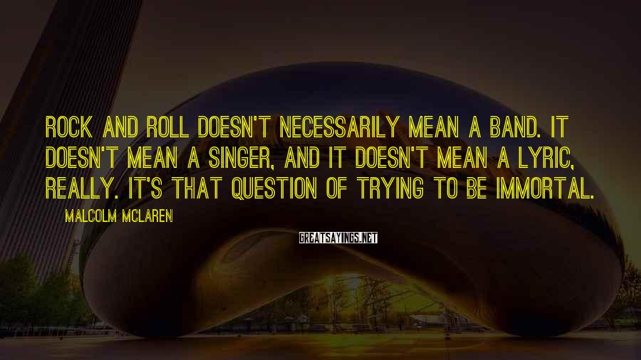 Malcolm McLaren Sayings: Rock and roll doesn't necessarily mean a band. It doesn't mean a singer, and it