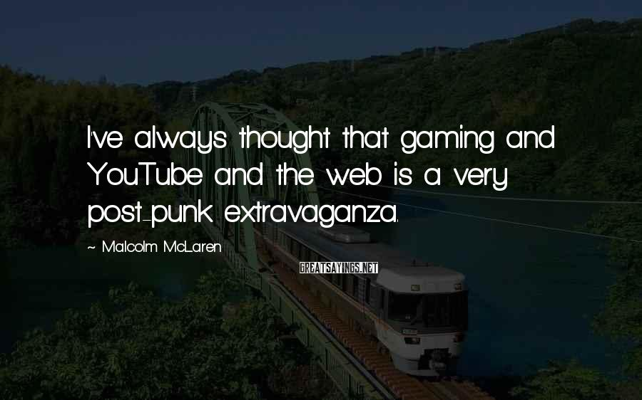 Malcolm McLaren Sayings: I've always thought that gaming and YouTube and the web is a very post-punk extravaganza.