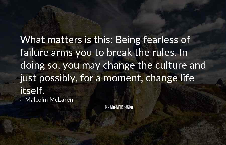 Malcolm McLaren Sayings: What matters is this: Being fearless of failure arms you to break the rules. In