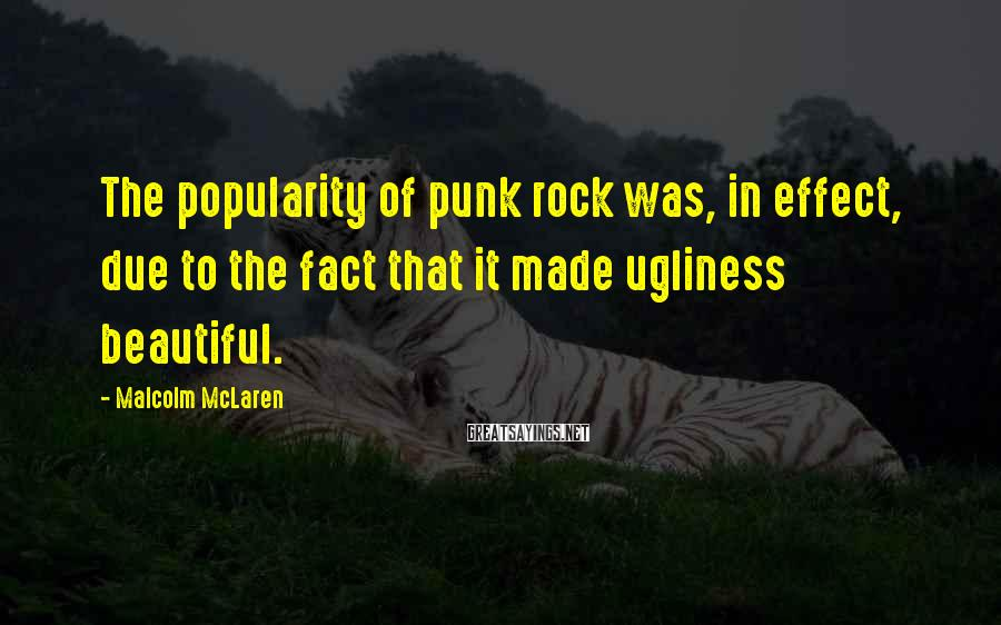 Malcolm McLaren Sayings: The popularity of punk rock was, in effect, due to the fact that it made