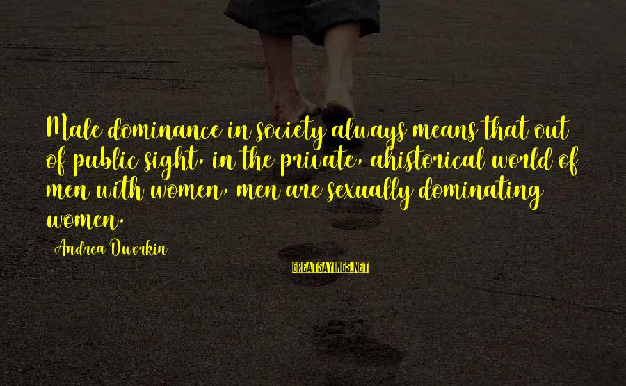 Male Dominating Sayings By Andrea Dworkin: Male dominance in society always means that out of public sight, in the private, ahistorical