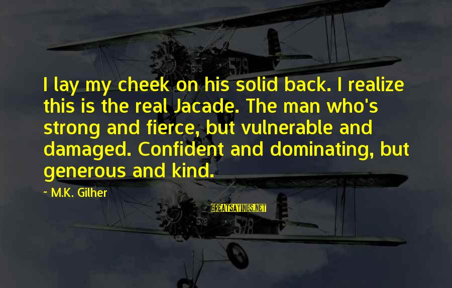 Male Dominating Sayings By M.K. Gilher: I lay my cheek on his solid back. I realize this is the real Jacade.