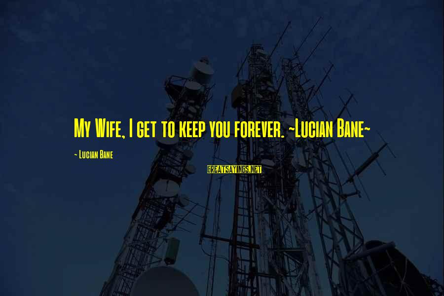 Male Sayings Sayings By Lucian Bane: My Wife, I get to keep you forever. ~Lucian Bane~
