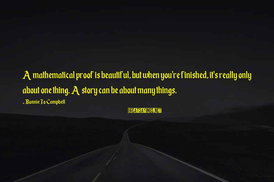 Maleducated Sayings By Bonnie Jo Campbell: A mathematical proof is beautiful, but when you're finished, it's really only about one thing.