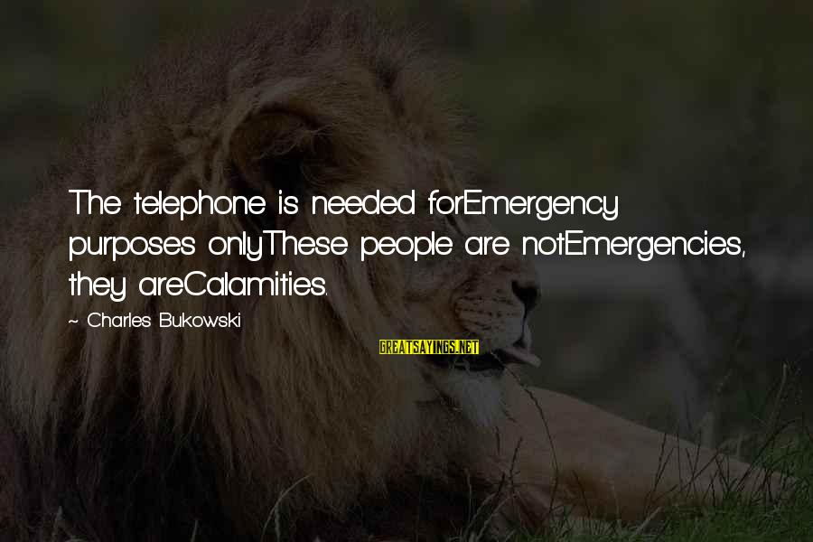 Males Being Stupid Sayings By Charles Bukowski: The telephone is needed forEmergency purposes onlyThese people are notEmergencies, they areCalamities.