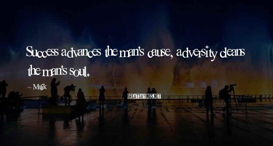 Malik Sayings: Success advances the man's cause, adversity cleans the man's soul.