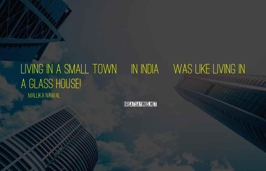 Mallika Nawal Sayings: Living in a small town [in India] was like living in a glass house!