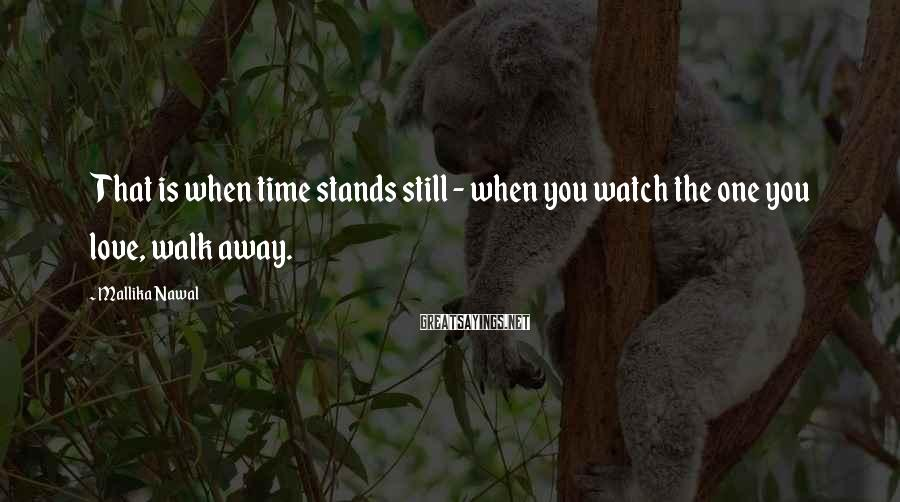 Mallika Nawal Sayings: That is when time stands still - when you watch the one you love, walk