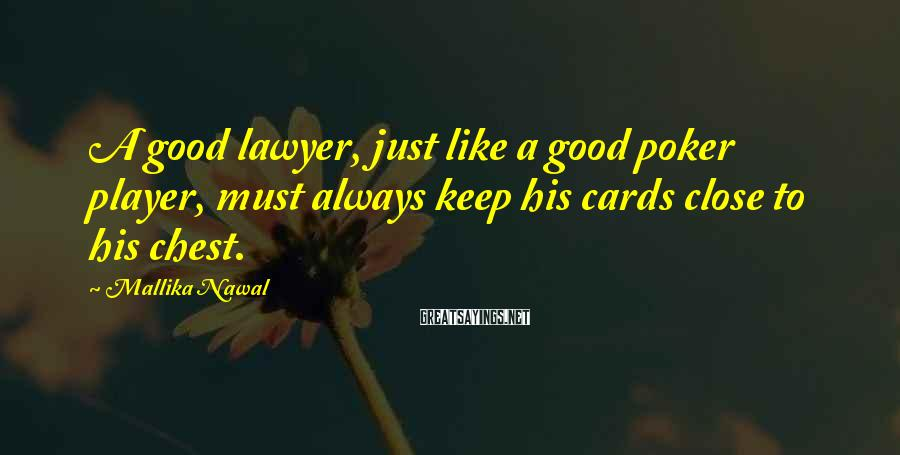 Mallika Nawal Sayings: A good lawyer, just like a good poker player, must always keep his cards close