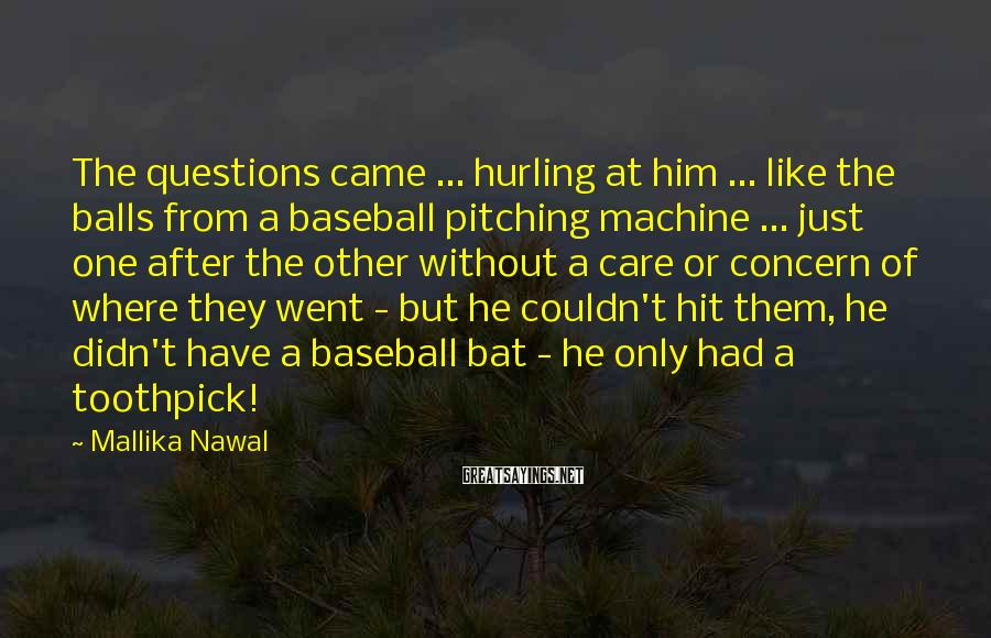 Mallika Nawal Sayings: The questions came ... hurling at him ... like the balls from a baseball pitching