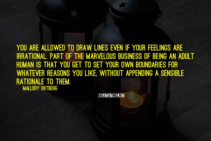 Mallory Ortberg Sayings: You are allowed to draw lines even if your feelings are irrational. Part of the