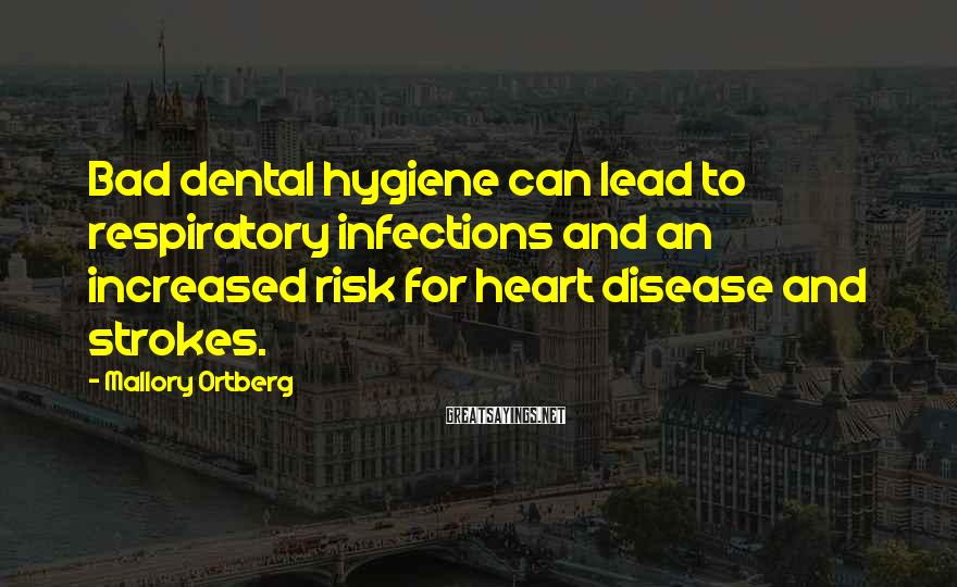 Mallory Ortberg Sayings: Bad dental hygiene can lead to respiratory infections and an increased risk for heart disease