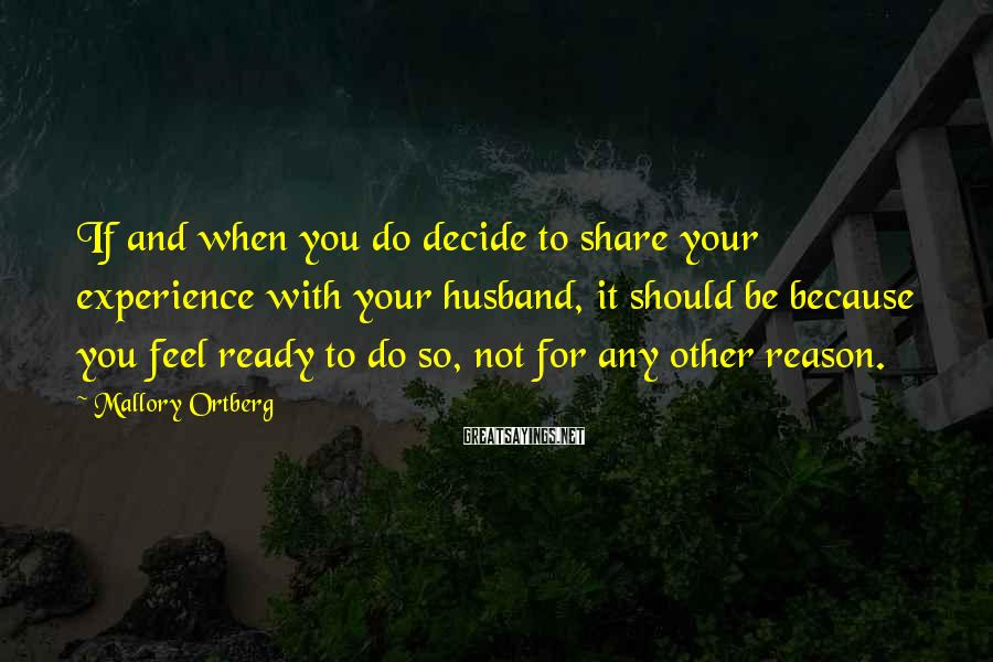 Mallory Ortberg Sayings: If and when you do decide to share your experience with your husband, it should