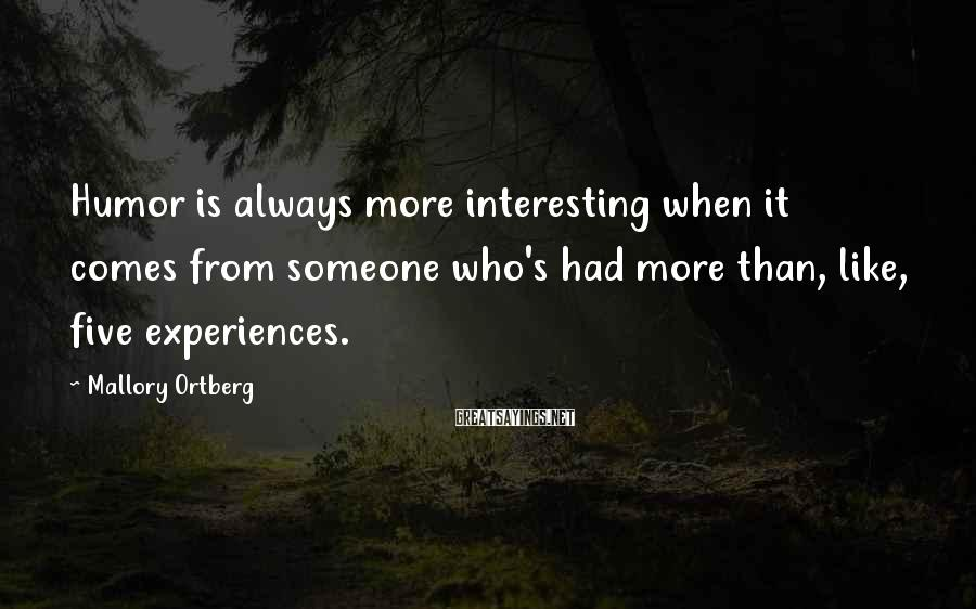 Mallory Ortberg Sayings: Humor is always more interesting when it comes from someone who's had more than, like,