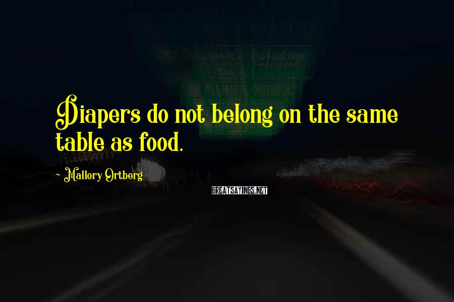 Mallory Ortberg Sayings: Diapers do not belong on the same table as food.
