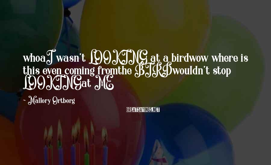 Mallory Ortberg Sayings: whoaI wasn't LOOKING at a birdwow where is this even coming fromthe BIRDwouldn't stop LOOKINGat