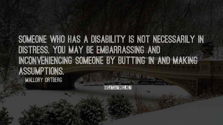Mallory Ortberg Sayings: Someone who has a disability is not necessarily in distress. You may be embarrassing and