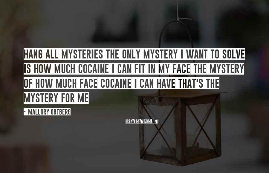 Mallory Ortberg Sayings: hang all mysteries the only mystery I want to solve is how much cocaine I