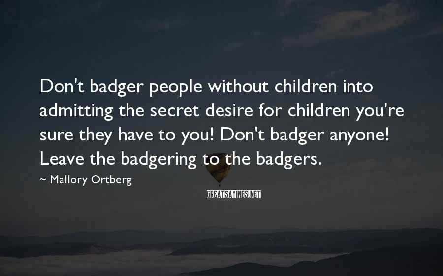 Mallory Ortberg Sayings: Don't badger people without children into admitting the secret desire for children you're sure they