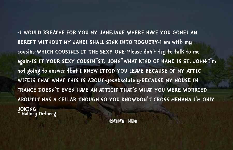 Mallory Ortberg Sayings: -I WOULD BREATHE FOR YOU MY JANEJANE WHERE HAVE YOU GONEI AM BEREFT WITHOUT MY