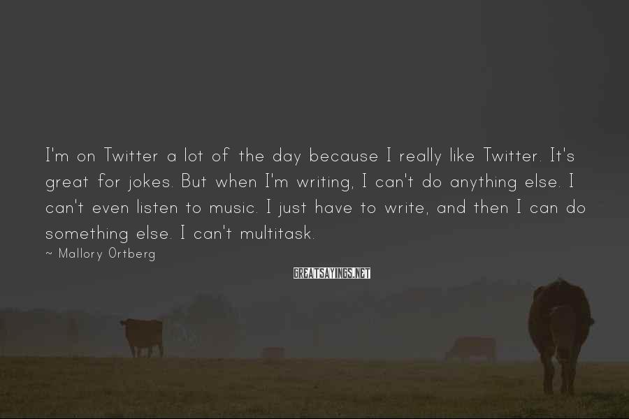 Mallory Ortberg Sayings: I'm on Twitter a lot of the day because I really like Twitter. It's great