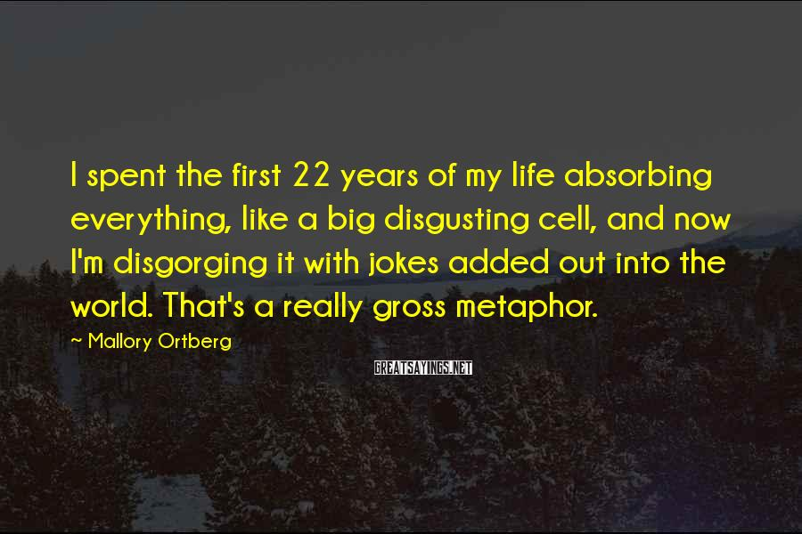 Mallory Ortberg Sayings: I spent the first 22 years of my life absorbing everything, like a big disgusting