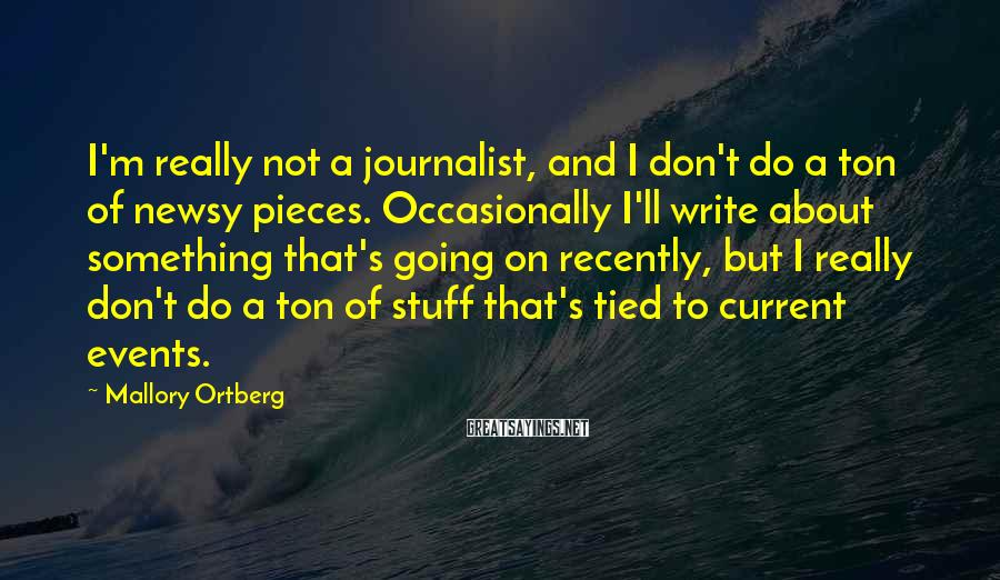 Mallory Ortberg Sayings: I'm really not a journalist, and I don't do a ton of newsy pieces. Occasionally