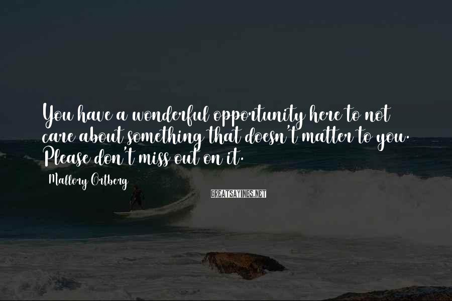 Mallory Ortberg Sayings: You have a wonderful opportunity here to not care about something that doesn't matter to
