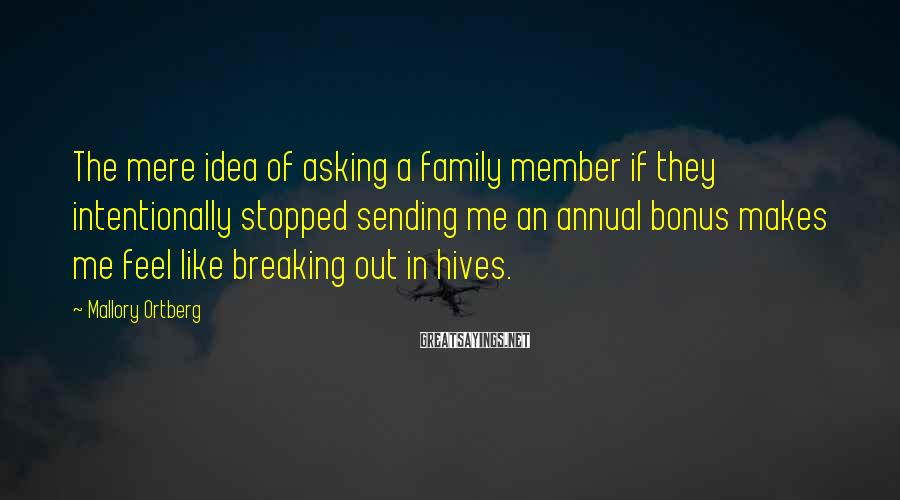 Mallory Ortberg Sayings: The mere idea of asking a family member if they intentionally stopped sending me an
