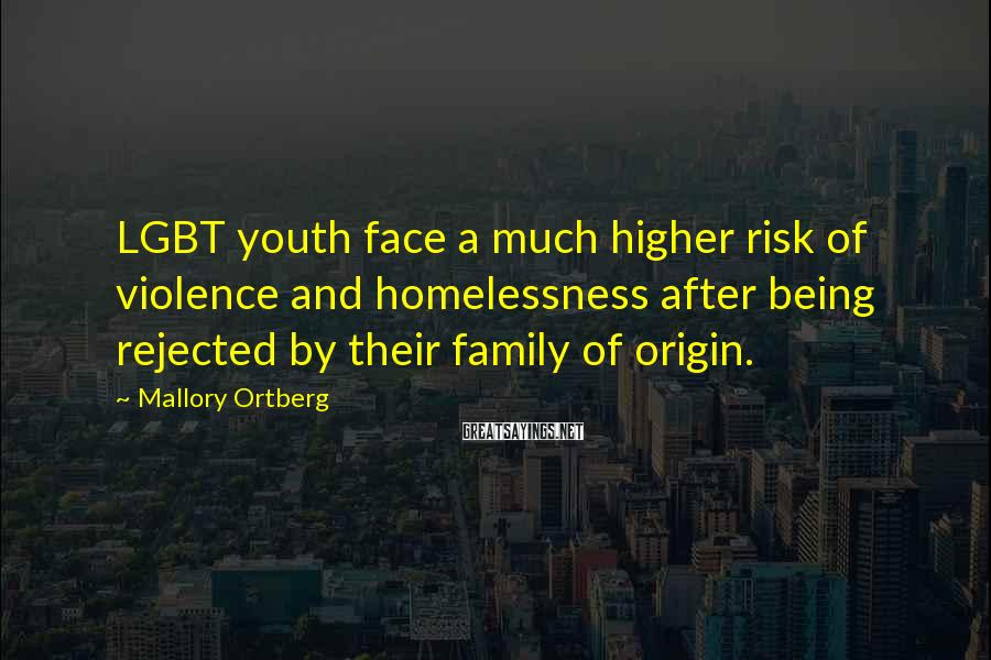 Mallory Ortberg Sayings: LGBT youth face a much higher risk of violence and homelessness after being rejected by