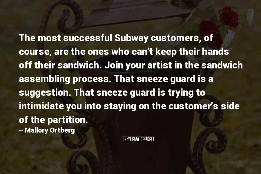 Mallory Ortberg Sayings: The most successful Subway customers, of course, are the ones who can't keep their hands
