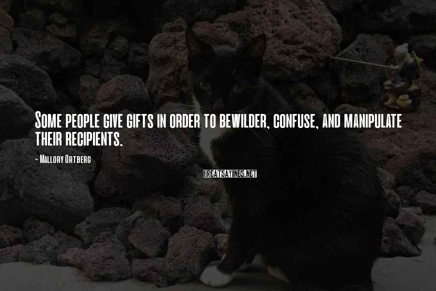 Mallory Ortberg Sayings: Some people give gifts in order to bewilder, confuse, and manipulate their recipients.