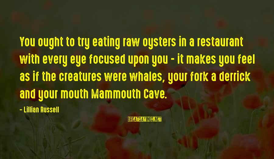Mammouth Sayings By Lillian Russell: You ought to try eating raw oysters in a restaurant with every eye focused upon