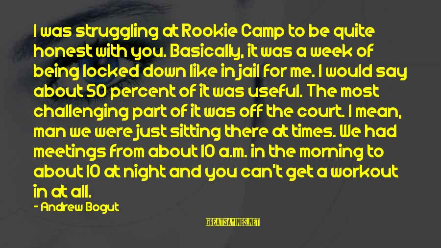 Man In Jail Sayings By Andrew Bogut: I was struggling at Rookie Camp to be quite honest with you. Basically, it was