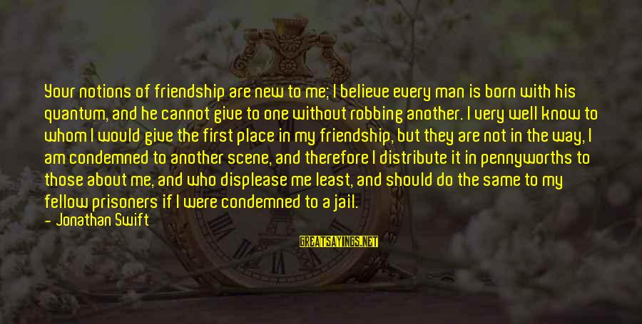 Man In Jail Sayings By Jonathan Swift: Your notions of friendship are new to me; I believe every man is born with