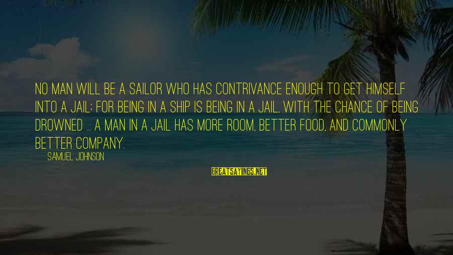 Man In Jail Sayings By Samuel Johnson: No man will be a sailor who has contrivance enough to get himself into a